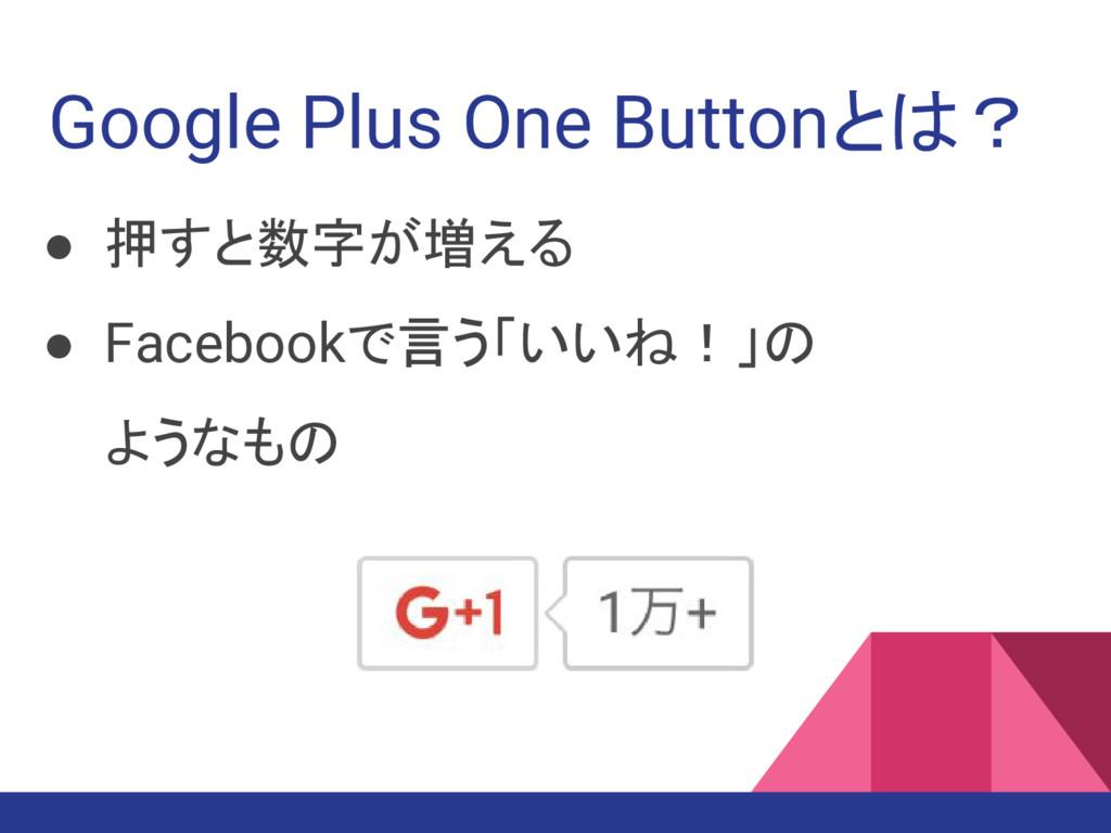 Google Plus One Buttonとは? ● 押すと数字が増える ● Faceboo...