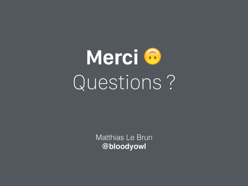Merci  Questions ? Matthias Le Brun @bloodyowl