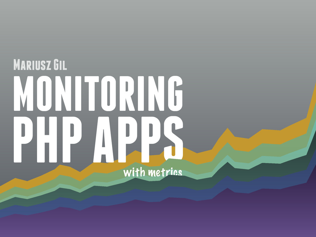 MONITORING PHP APPS with metrics Mariusz Gil