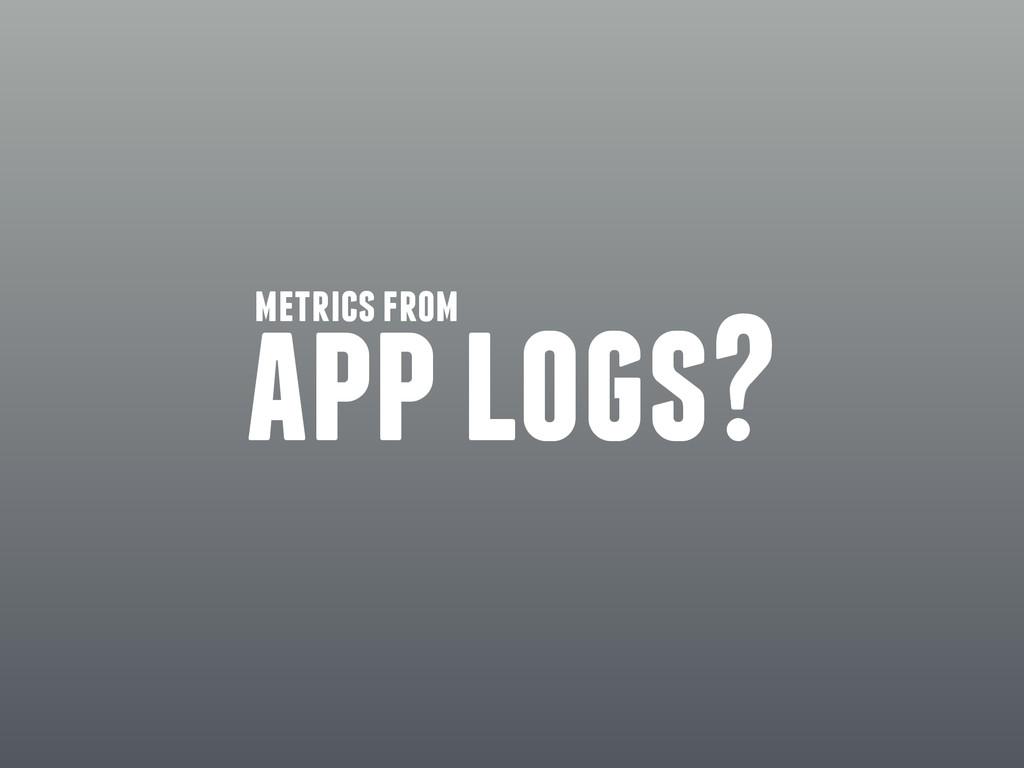 app logs? metrics from