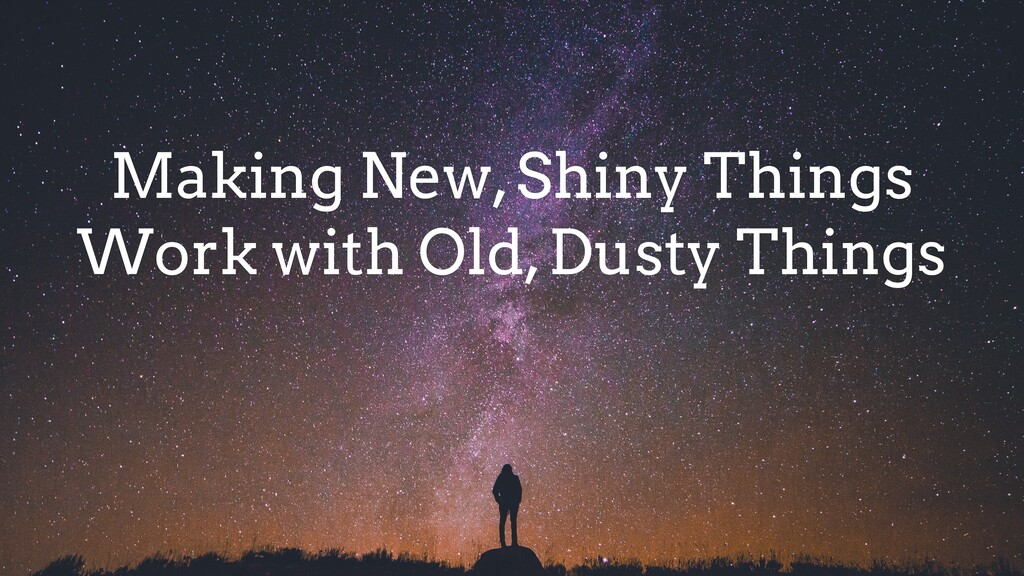 Making New, Shiny Things Work with Old, Dusty T...