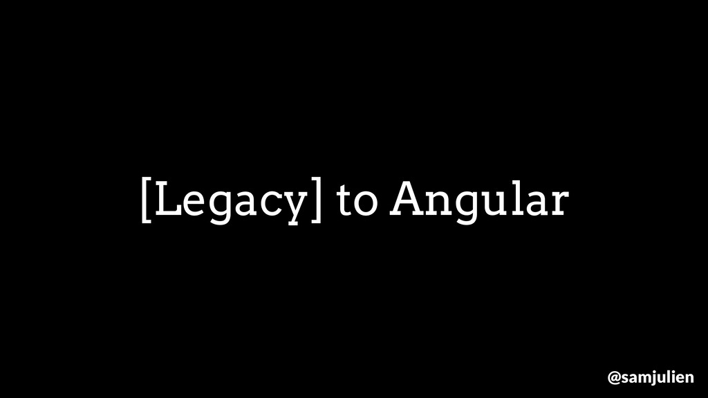 [Legacy] to Angular @samjulien