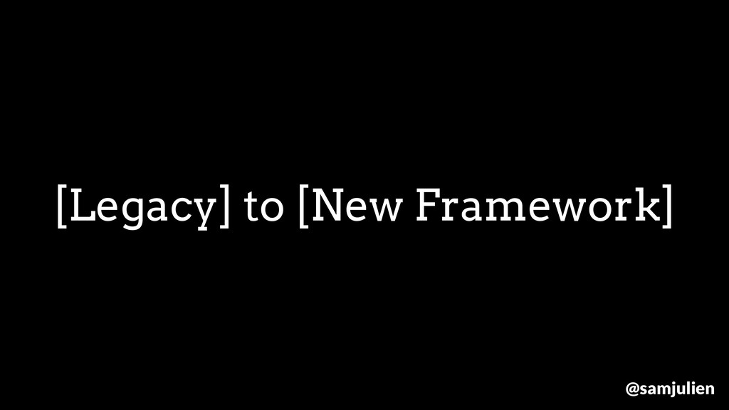 [Legacy] to [New Framework] @samjulien