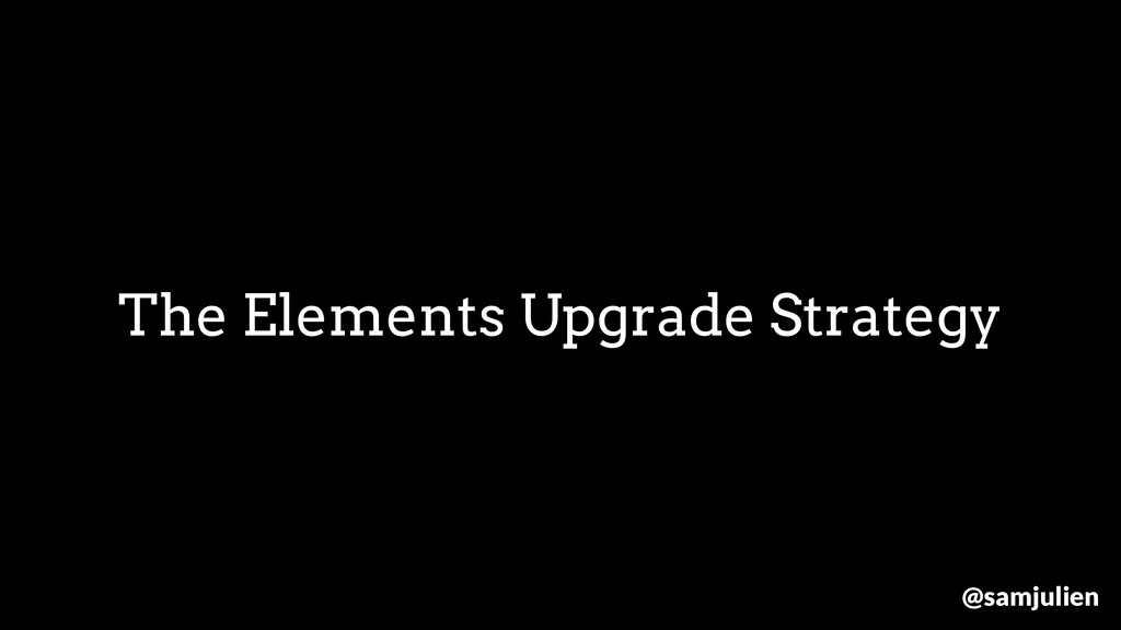 The Elements Upgrade Strategy @samjulien