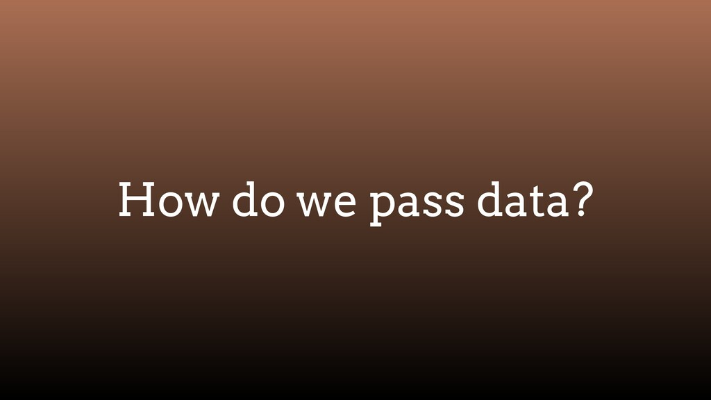 How do we pass data?