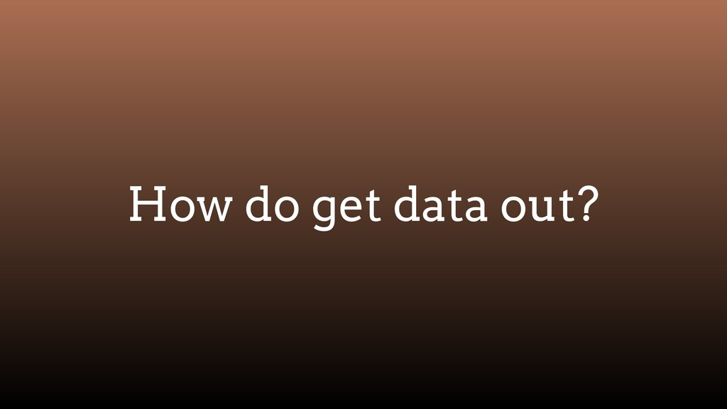 How do get data out?