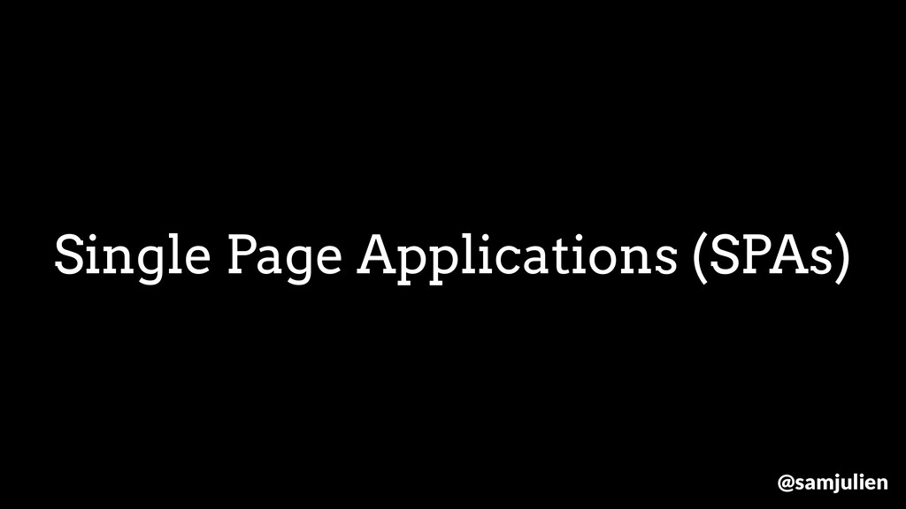 Single Page Applications (SPAs) @samjulien