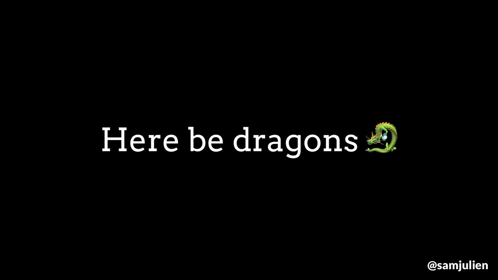 Here be dragons  @samjulien