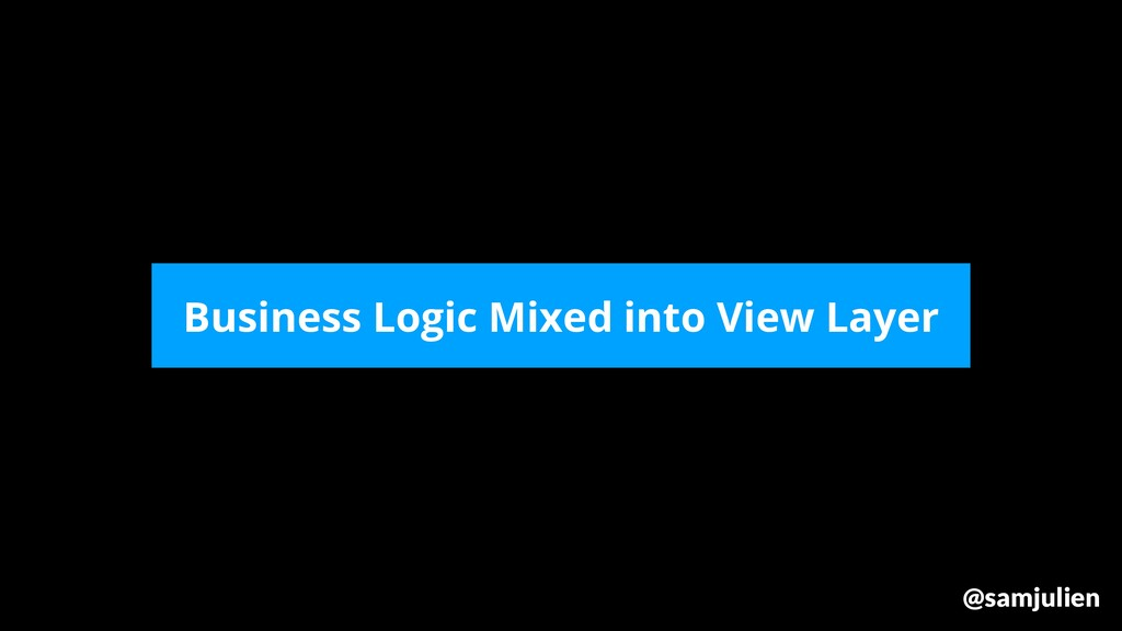 Business Logic Mixed into View Layer @samjulien