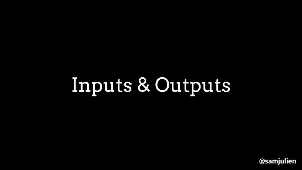 Inputs & Outputs @samjulien