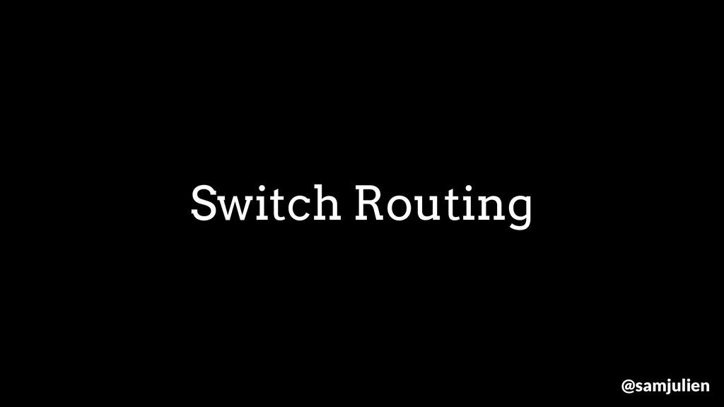 Switch Routing @samjulien
