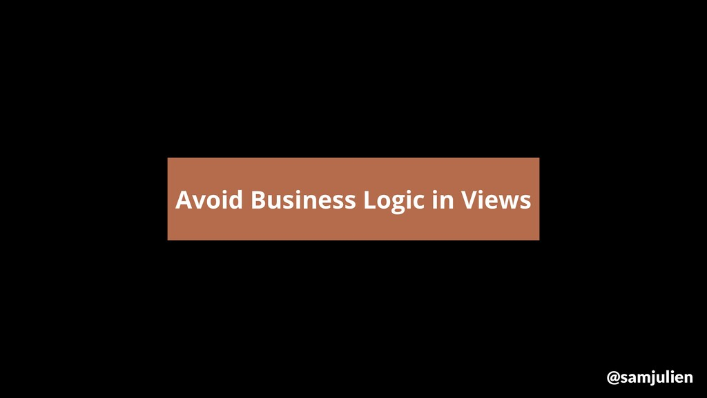 Avoid Business Logic in Views @samjulien