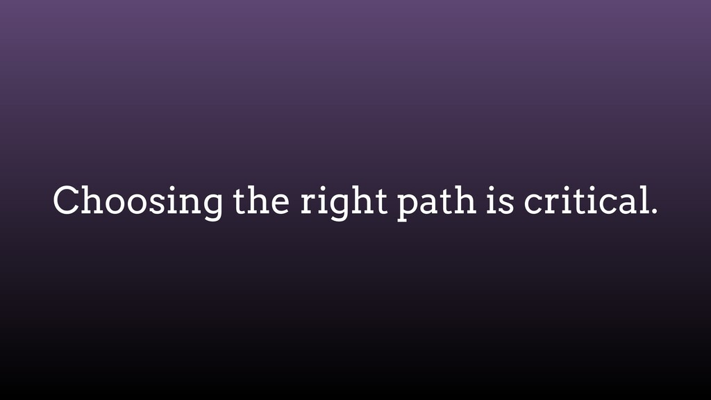 Choosing the right path is critical.