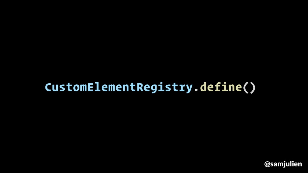 CustomElementRegistry.define() @samjulien