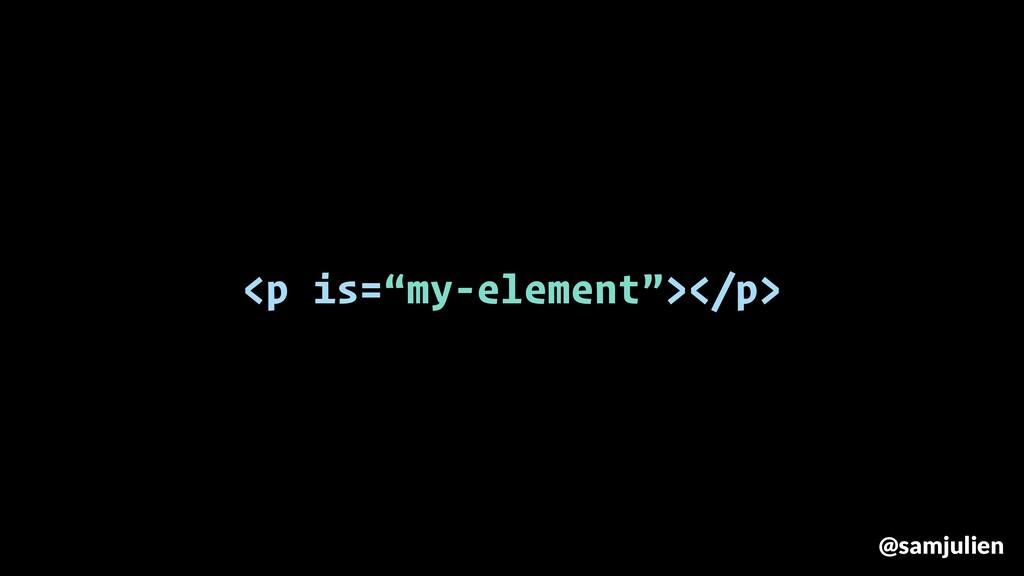 "<p is=""my-element""></p> @samjulien"