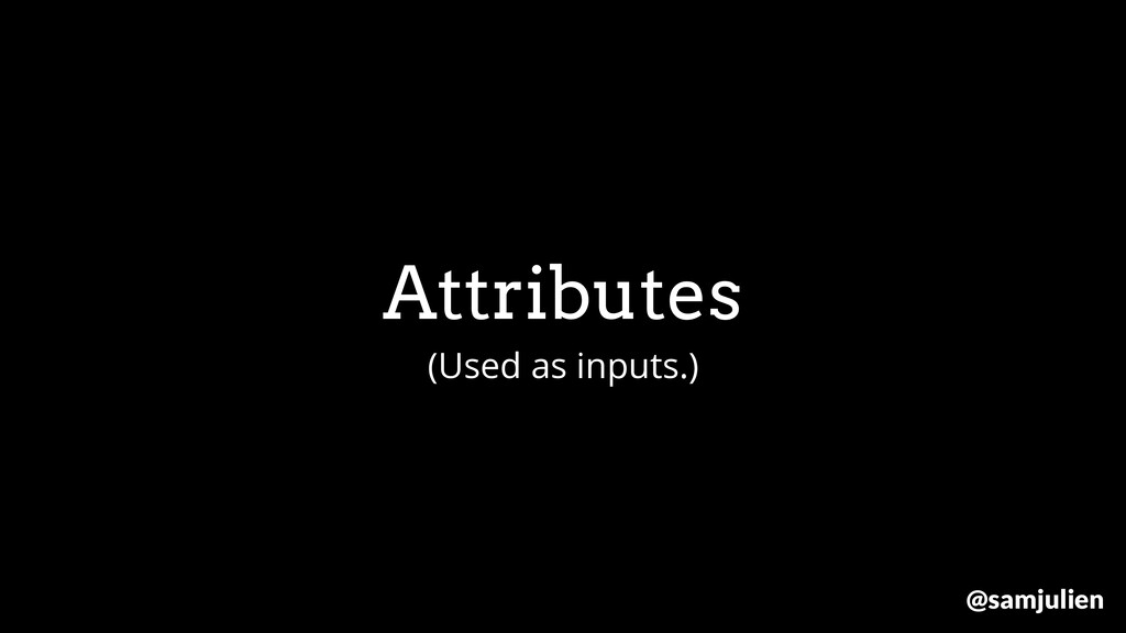 Attributes (Used as inputs.) @samjulien