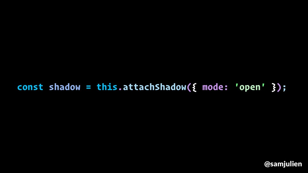 const shadow = this.attachShadow({ mode: 'open'...