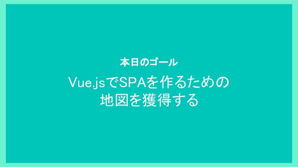 Vue.jsでSPAを作るための 地図を獲得する 本日のゴール