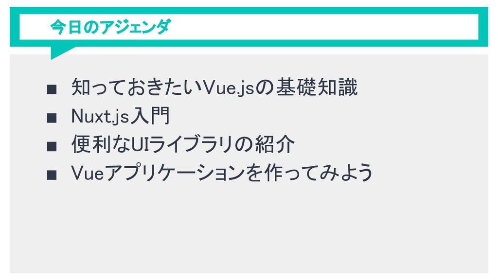 今日のアジェンダ ■ 知っておきたいVue.jsの基礎知識 ■ Nuxt.js入門 ■ 便利な...