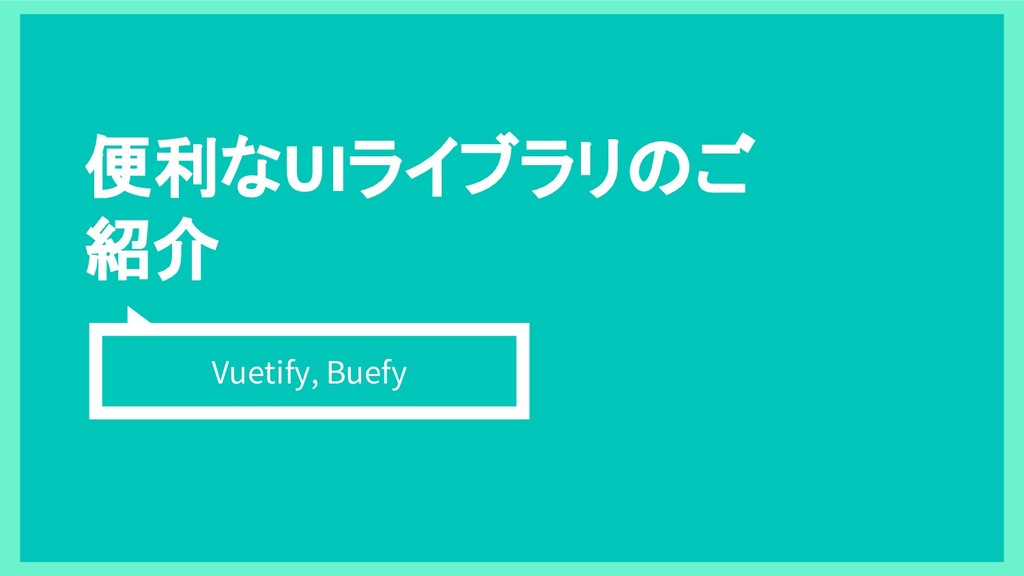 便利なUIライブラリのご 紹介 Vuetify, Buefy