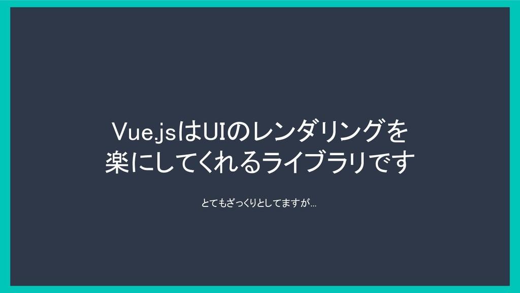 Vue.jsはUIのレンダリングを 楽にしてくれるライブラリです とてもざっくりとしてますが....