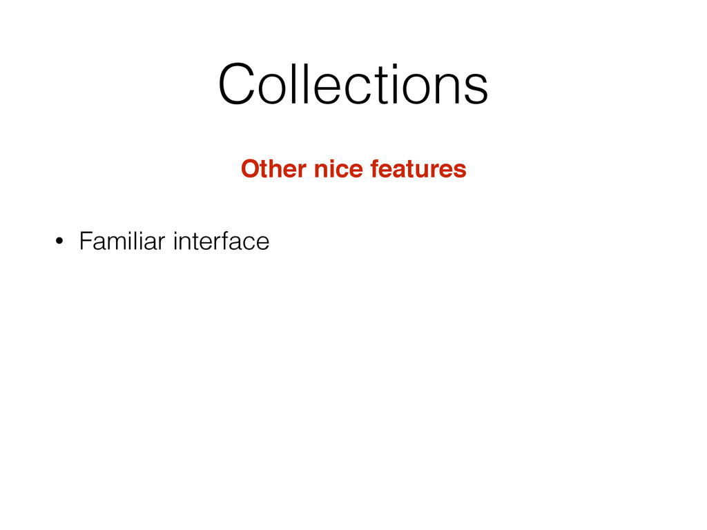 Collections Other nice features • Familiar inte...
