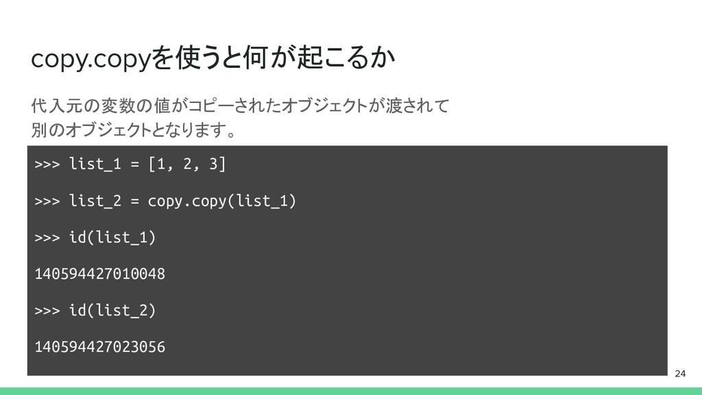 copy.copyを使うと何が起こるか 代入元の変数の値がコピーされたオブジェクトが渡されて ...