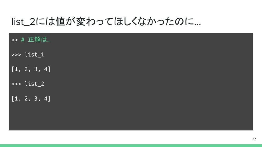 list_2には値が変わってほしくなかったのに… >> # 正解は… >>> list_1 [...