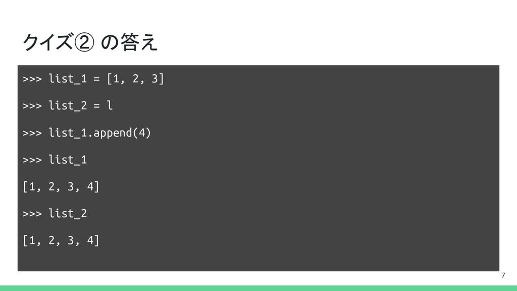 クイズ② の答え >>> list_1 = [1, 2, 3] >>> list_2 = l ...