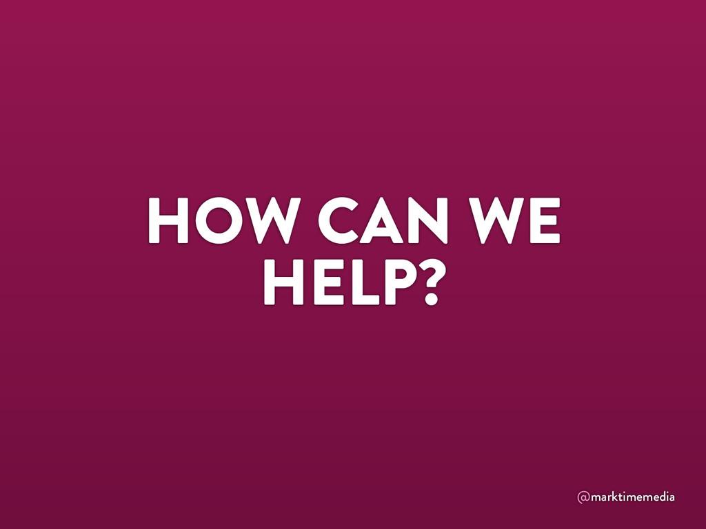 @marktimemedia HOW CAN WE HELP?