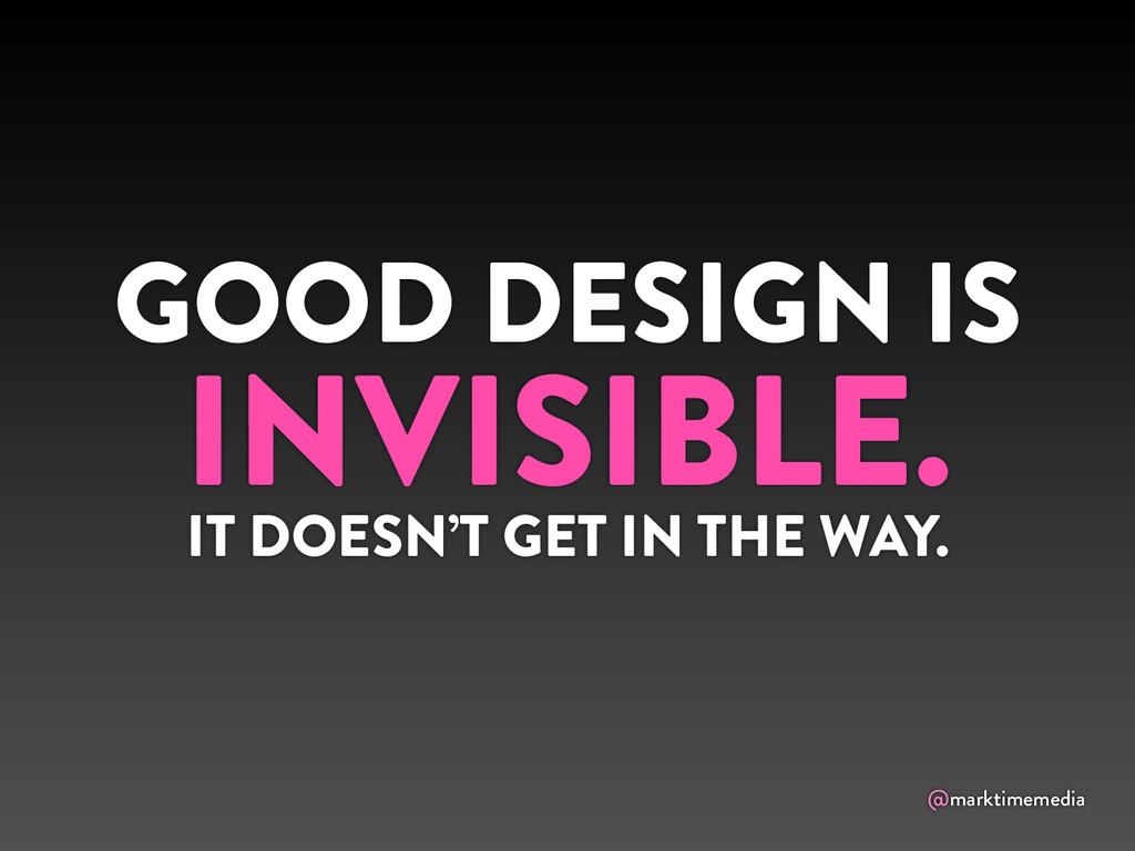 @marktimemedia GOOD DESIGN IS INVISIBLE. IT DOE...