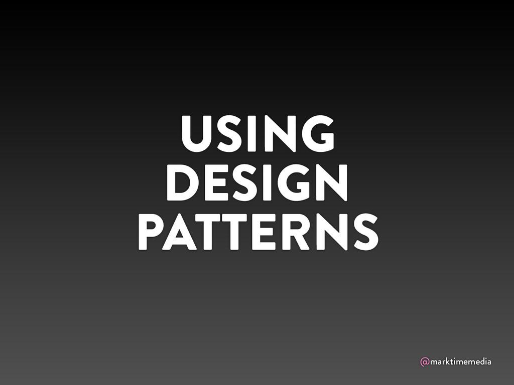 @marktimemedia USING DESIGN PATTERNS