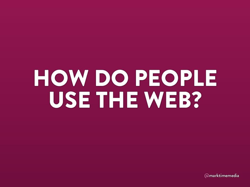 @marktimemedia HOW DO PEOPLE USE THE WEB?