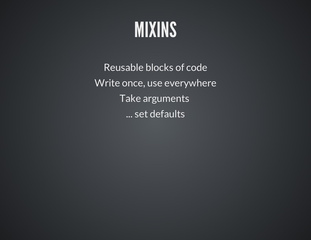 MIXINS Reusable blocks of code Write once, use ...