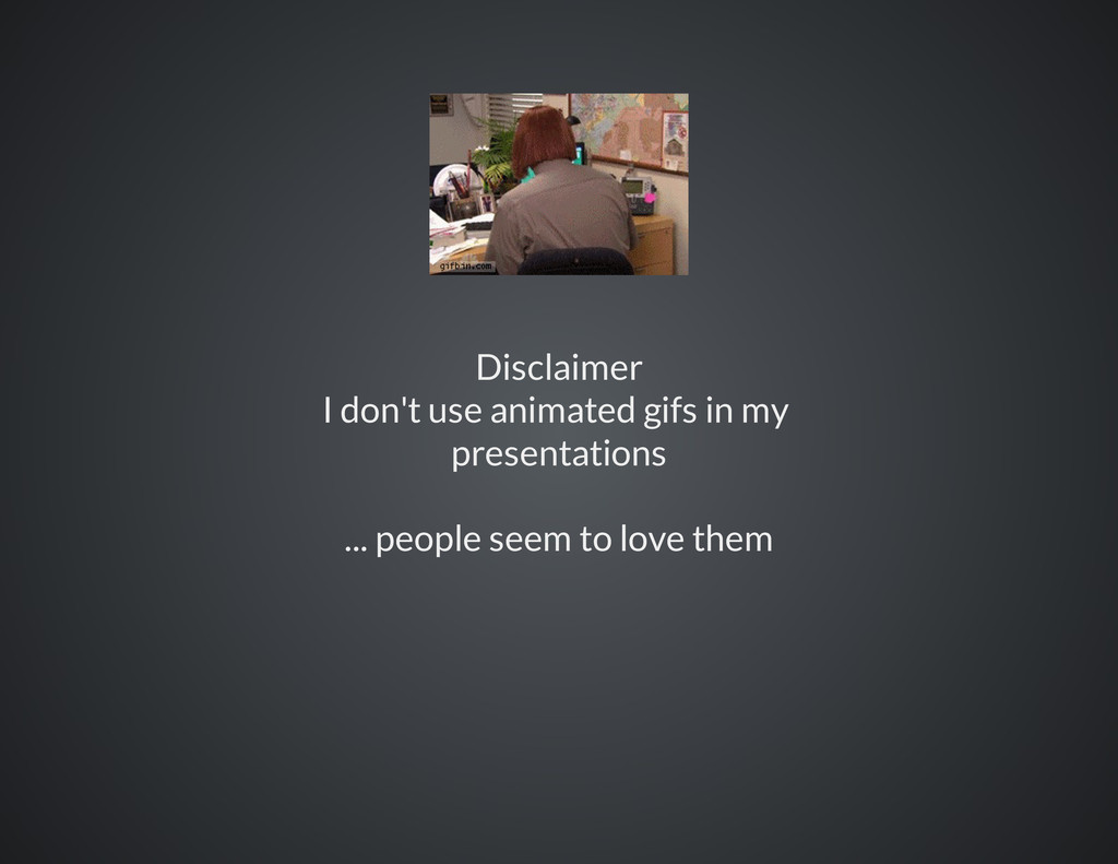 Disclaimer I don't use animated gifs in my pres...