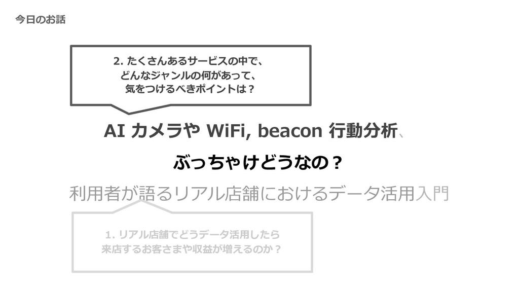 今⽇のお話 AI カメラや WiFi, beacon ⾏動分析、 ぶっちゃけどうなの︖ 利⽤者...