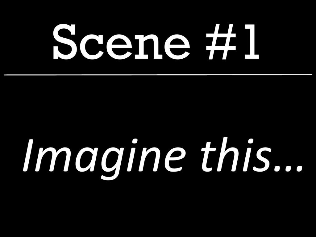 Scene #1  Imagine this…