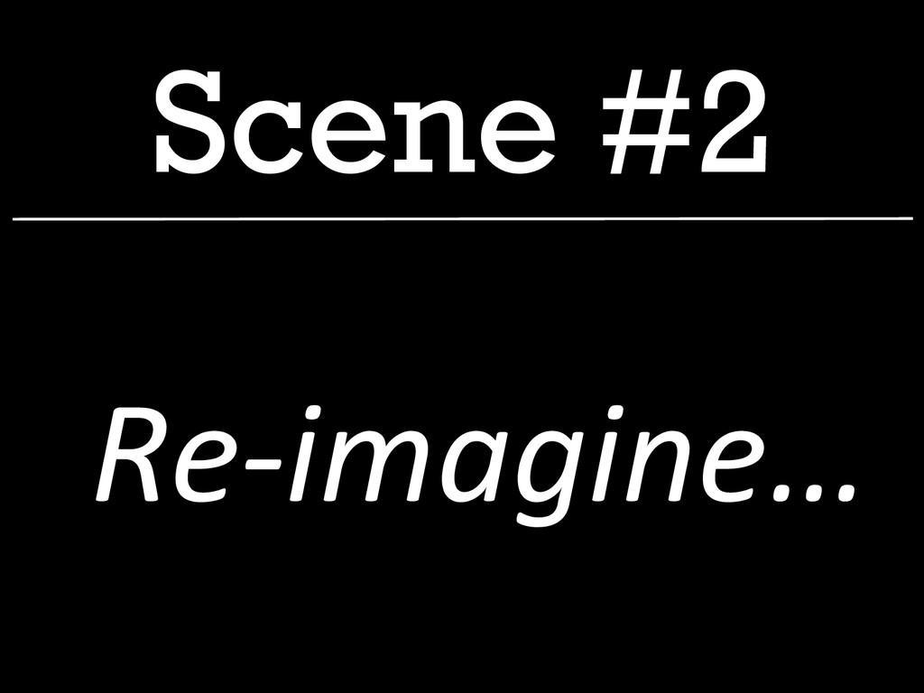Scene #2  Re-‐imagine…
