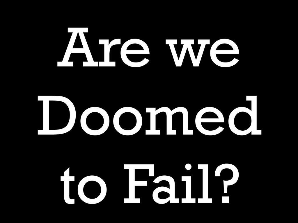 Are we Doomed to Fail?