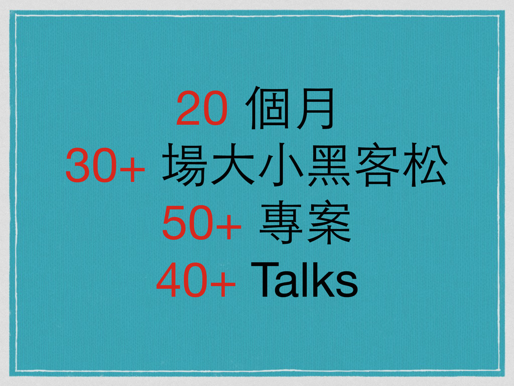 20 個⽉月  30+ 場⼤大⼩小⿊黑客松  50+ 專案  40+ Talks