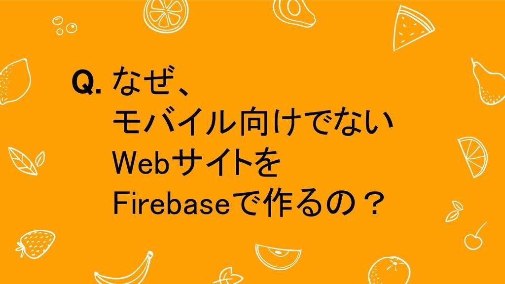 Q. なぜ、 モバイル向けでない Webサイトを Firebaseで作るの?