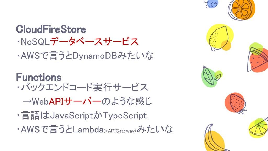 CloudFireStore ・NoSQLデータベースサービス ・AWSで言うとDynamoD...