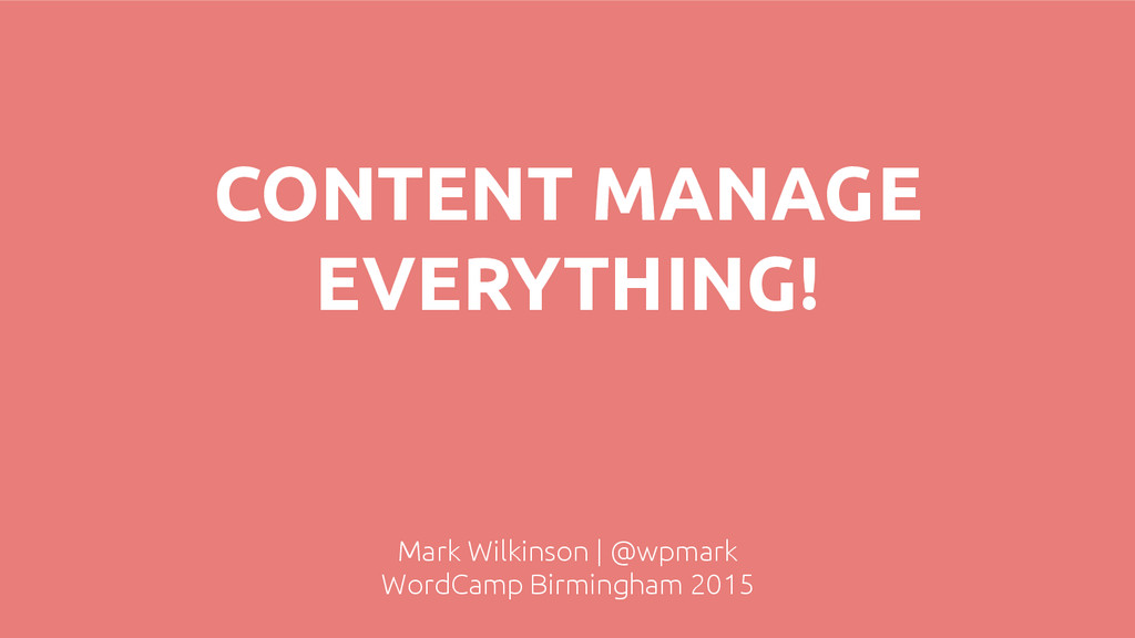 CONTENT MANAGE EVERYTHING! Mark Wilkinson | @wp...