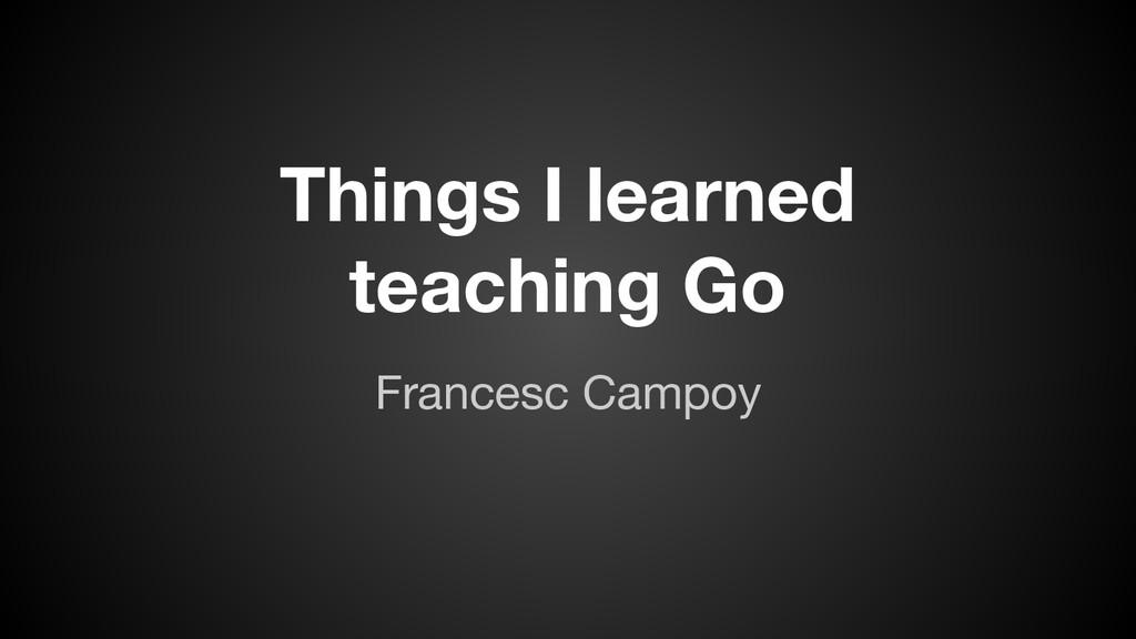 Things I learned teaching Go Francesc Campoy