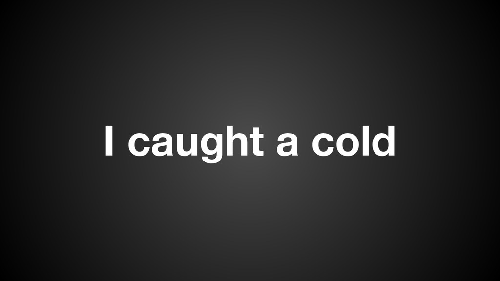 I caught a cold