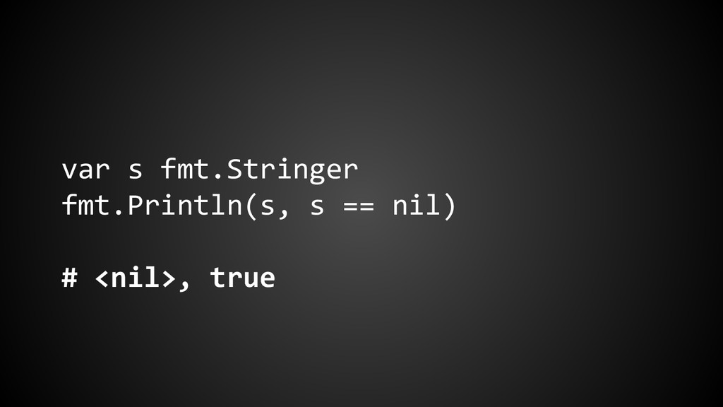 var s fmt.Stringer fmt.Println(s, s == nil) # <...