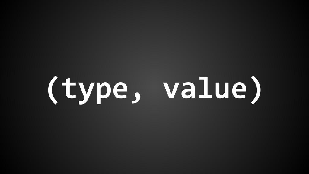 (type, value)