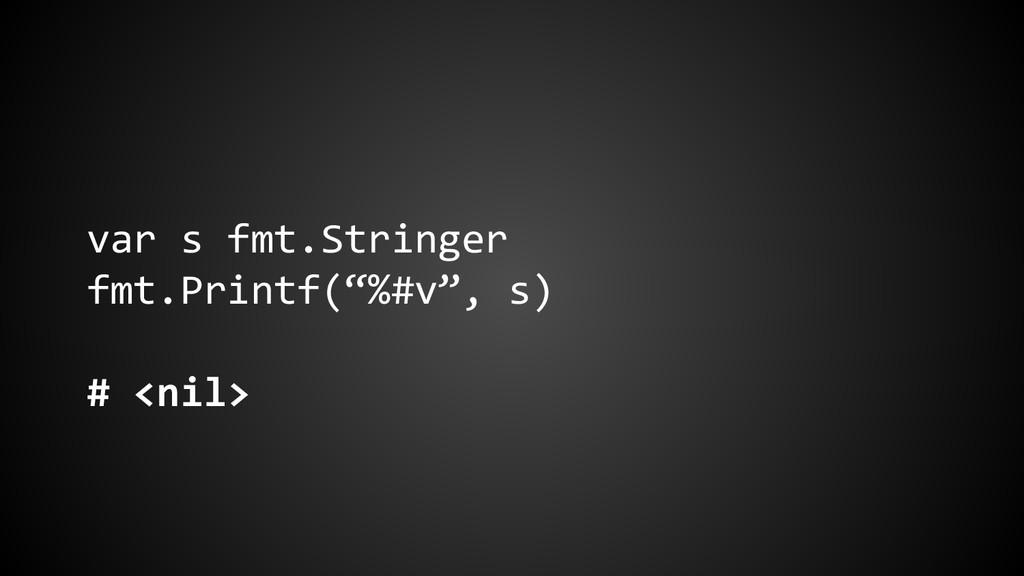 """var s fmt.Stringer fmt.Printf(""""%#v"""", s) # <nil>"""