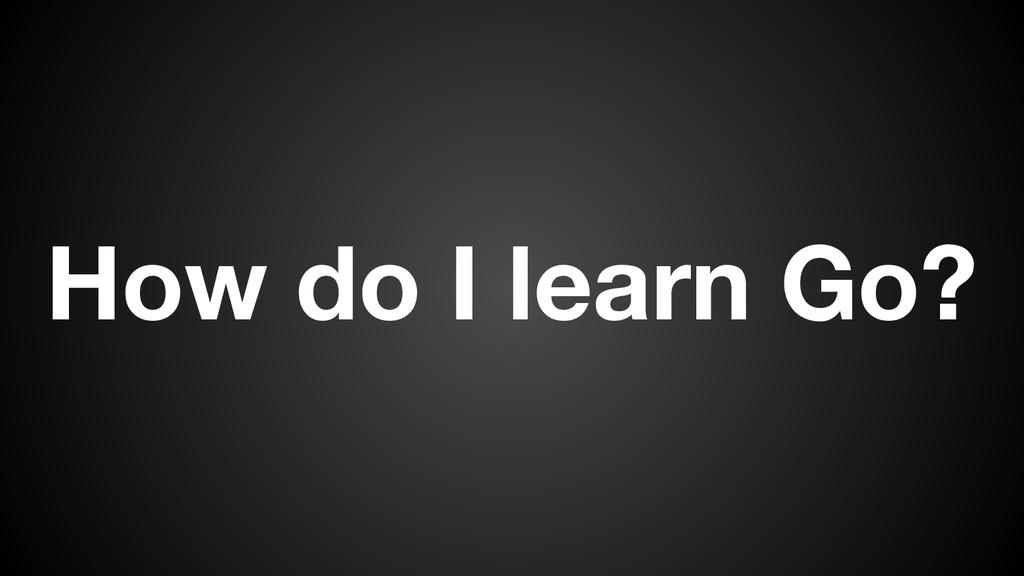 How do I learn Go?