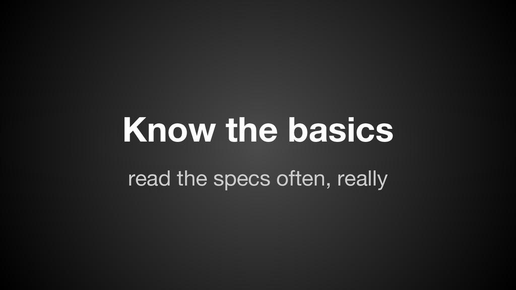 read the specs often, really Know the basics